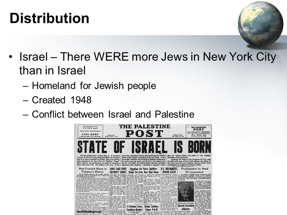 Distribution Israel – There WERE more Jews in New York City than in Israel –Homeland for Jewish people –Created 1948 –Conflict between Israel and Palestine