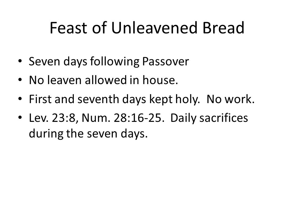 Feast of Unleavened Bread Seven days following Passover No leaven allowed in house. First and seventh days kept holy. No work. Lev. 23:8, Num. 28:16-2