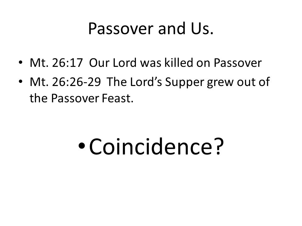 Passover and Us. Mt. 26:17 Our Lord was killed on Passover Mt. 26:26-29 The Lord's Supper grew out of the Passover Feast. Coincidence?