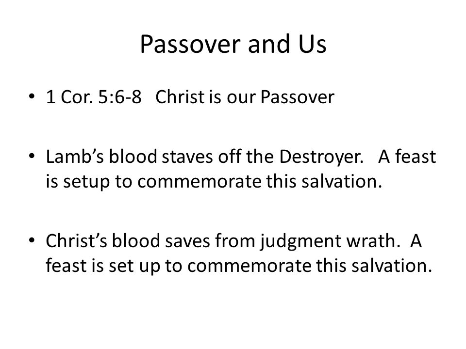 Passover and Us 1 Cor. 5:6-8 Christ is our Passover Lamb's blood staves off the Destroyer. A feast is setup to commemorate this salvation. Christ's bl
