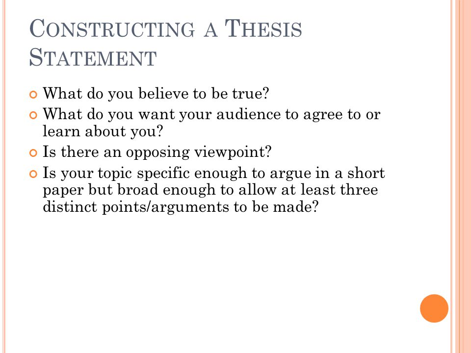 C ONSTRUCTING A T HESIS S TATEMENT What do you believe to be true.
