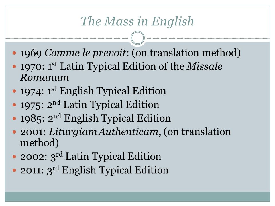 The Mass in English 1969 Comme le prevoit: (on translation method) 1970: 1 st Latin Typical Edition of the Missale Romanum 1974: 1 st English Typical Edition 1975: 2 nd Latin Typical Edition 1985: 2 nd English Typical Edition 2001: Liturgiam Authenticam, (on translation method) 2002: 3 rd Latin Typical Edition 2011: 3 rd English Typical Edition