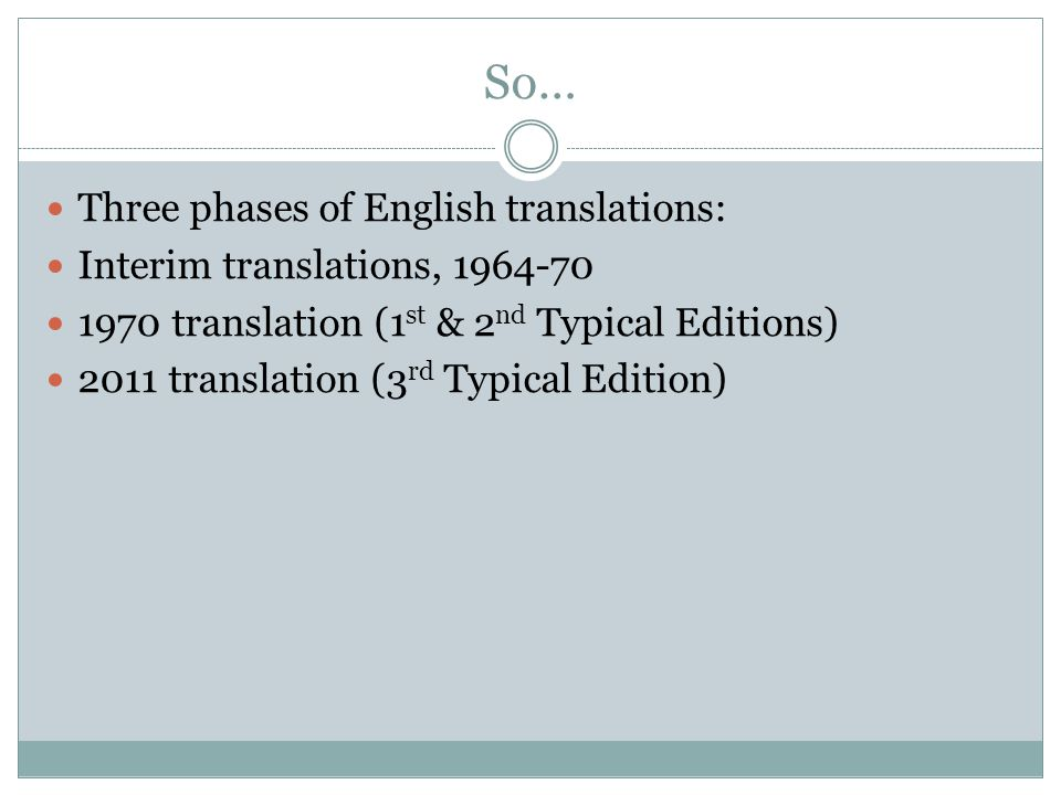 So… Three phases of English translations: Interim translations, 1964-70 1970 translation (1 st & 2 nd Typical Editions) 2011 translation (3 rd Typical Edition)