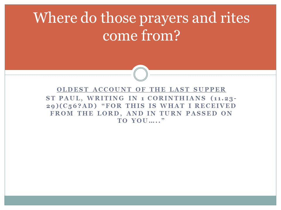 OLDEST ACCOUNT OF THE LAST SUPPER ST PAUL, WRITING IN 1 CORINTHIANS (11.23- 29)(C56?AD) FOR THIS IS WHAT I RECEIVED FROM THE LORD, AND IN TURN PASSED ON TO YOU….. Where do those prayers and rites come from?
