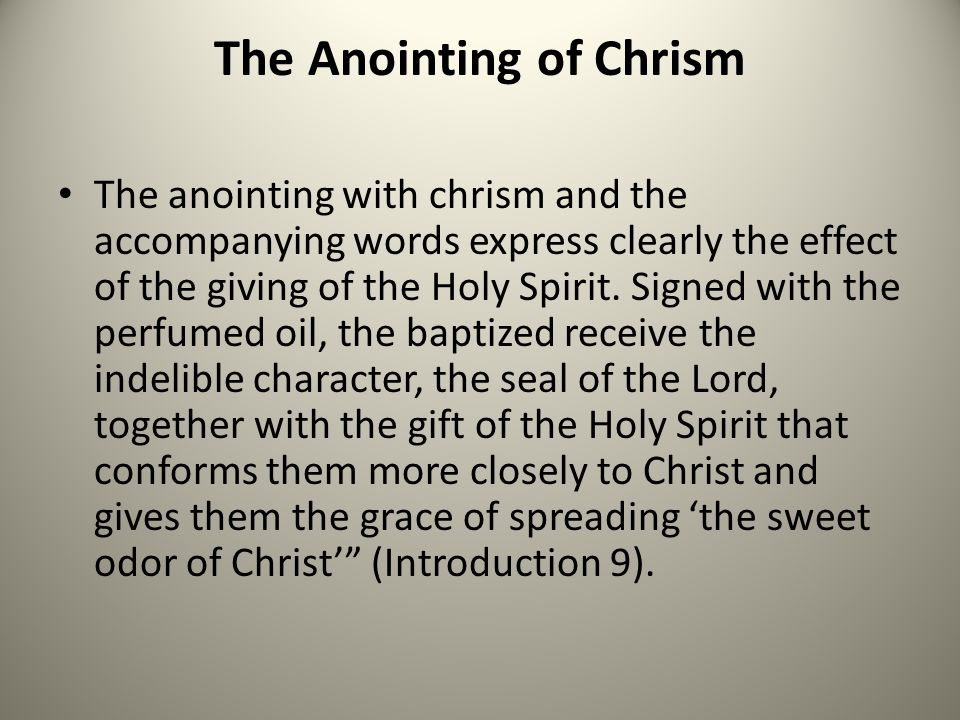 The Anointing of Chrism The anointing with chrism and the accompanying words express clearly the effect of the giving of the Holy Spirit. Signed with