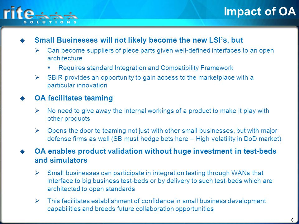 6 Impact of OA  Small Businesses will not likely become the new LSI's, but  Can become suppliers of piece parts given well-defined interfaces to an open architecture  Requires standard Integration and Compatibility Framework  SBIR provides an opportunity to gain access to the marketplace with a particular innovation  OA facilitates teaming  No need to give away the internal workings of a product to make it play with other products  Opens the door to teaming not just with other small businesses, but with major defense firms as well (SB must hedge bets here – High volatility in DoD market)  OA enables product validation without huge investment in test-beds and simulators  Small businesses can participate in integration testing through WANs that interface to big business test-beds or by delivery to such test-beds which are architected to open standards  This facilitates establishment of confidence in small business development capabilities and breeds future collaboration opportunities