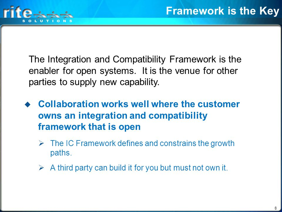 8 Framework is the Key  Collaboration works well where the customer owns an integration and compatibility framework that is open  The IC Framework defines and constrains the growth paths.