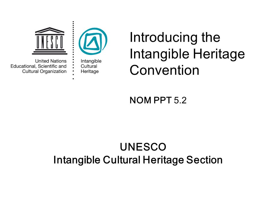 UNESCO Intangible Cultural Heritage Section Introducing the Intangible Heritage Convention NOM PPT 5.2