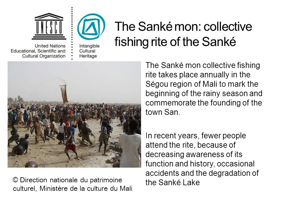 The Sanké mon collective fishing rite takes place annually in the Ségou region of Mali to mark the beginning of the rainy season and commemorate the founding of the town San.
