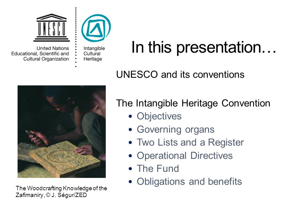 UNESCO and its conventions The Intangible Heritage Convention Objectives Governing organs Two Lists and a Register Operational Directives The Fund Obligations and benefits The Woodcrafting Knowledge of the Zafimaniry, © J.