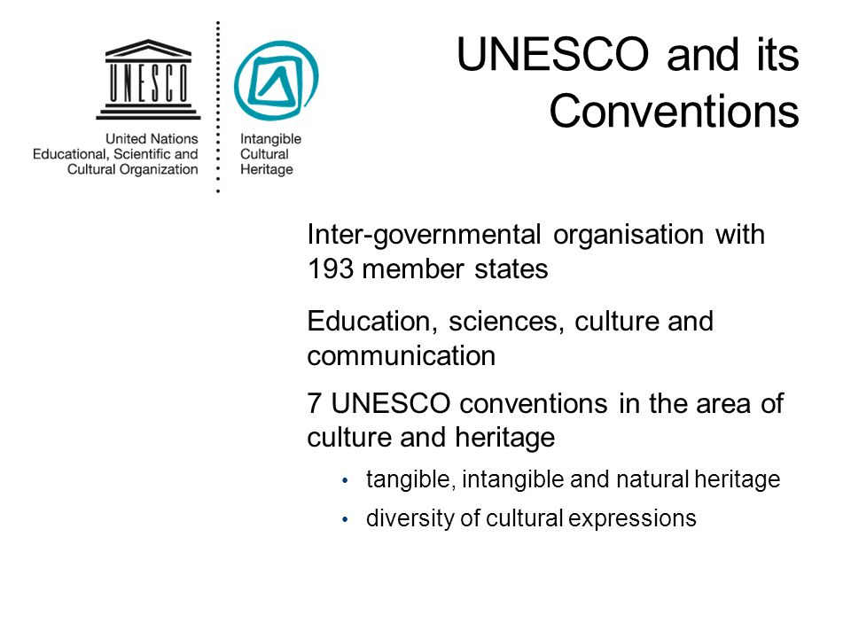Inter-governmental organisation with 193 member states Education, sciences, culture and communication 7 UNESCO conventions in the area of culture and heritage tangible, intangible and natural heritage diversity of cultural expressions