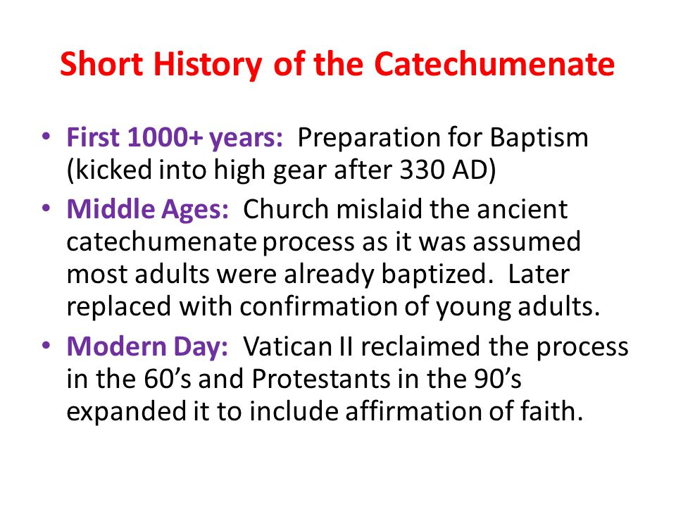 Short History of the Catechumenate First 1000+ years: Preparation for Baptism (kicked into high gear after 330 AD) Middle Ages: Church mislaid the ancient catechumenate process as it was assumed most adults were already baptized.