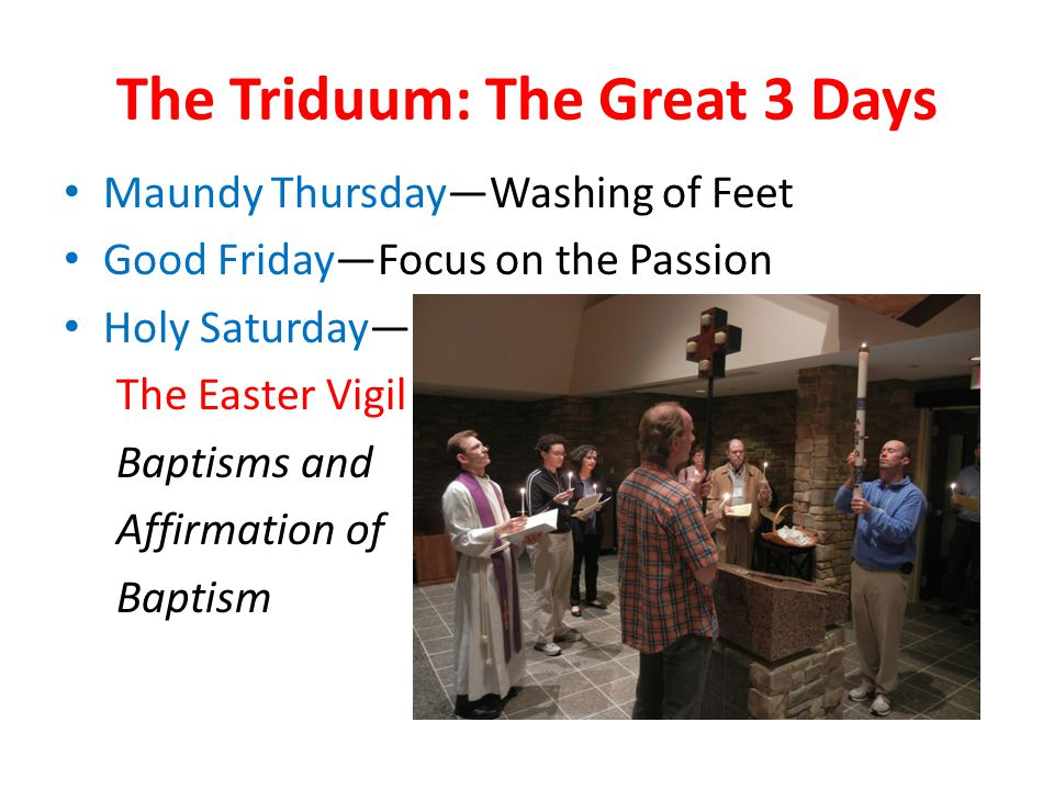 The Triduum: The Great 3 Days Maundy Thursday—Washing of Feet Good Friday—Focus on the Passion Holy Saturday— The Easter Vigil Baptisms and Affirmation of Baptism