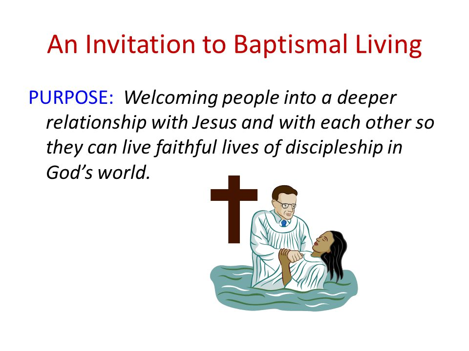 An Invitation to Baptismal Living PURPOSE: Welcoming people into a deeper relationship with Jesus and with each other so they can live faithful lives of discipleship in God's world.