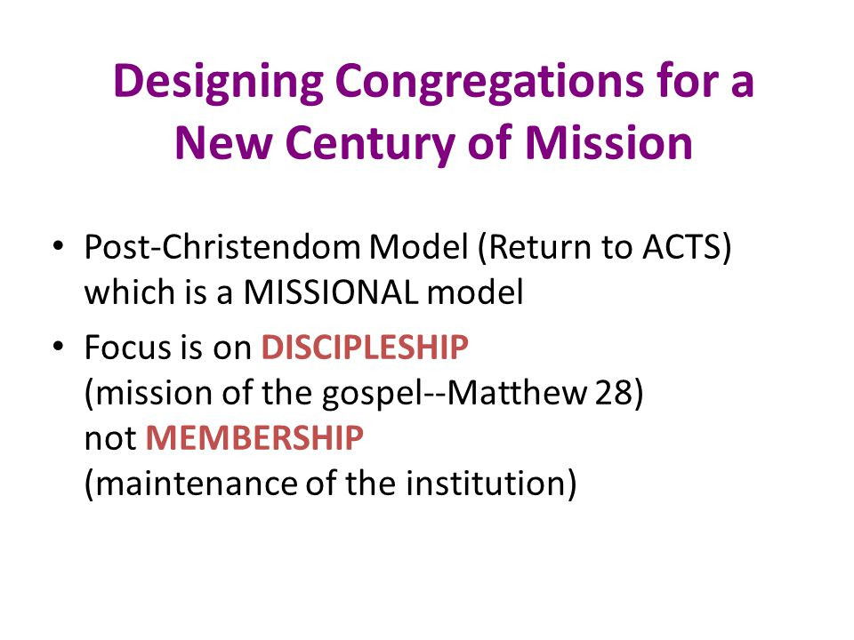 Designing Congregations for a New Century of Mission Post-Christendom Model (Return to ACTS) which is a MISSIONAL model Focus is on DISCIPLESHIP (mission of the gospel--Matthew 28) not MEMBERSHIP (maintenance of the institution)