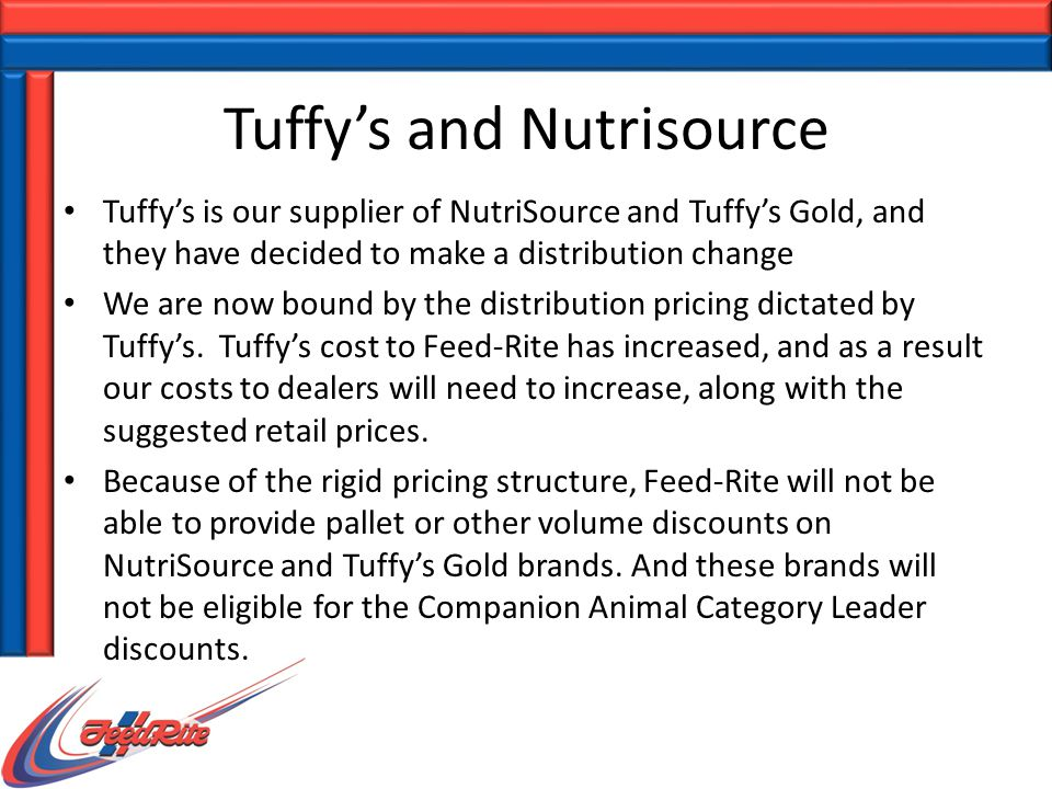 Tuffy's and Nutrisource Tuffy's is our supplier of NutriSource and Tuffy's Gold, and they have decided to make a distribution change We are now bound by the distribution pricing dictated by Tuffy's.