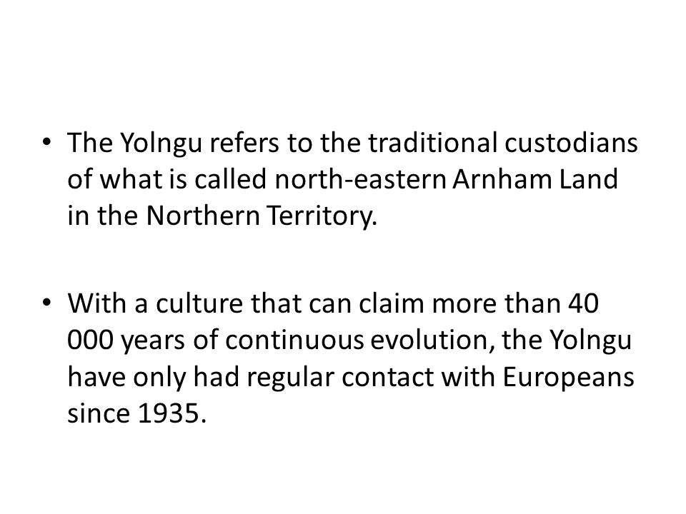 The Yolngu refers to the traditional custodians of what is called north-eastern Arnham Land in the Northern Territory.