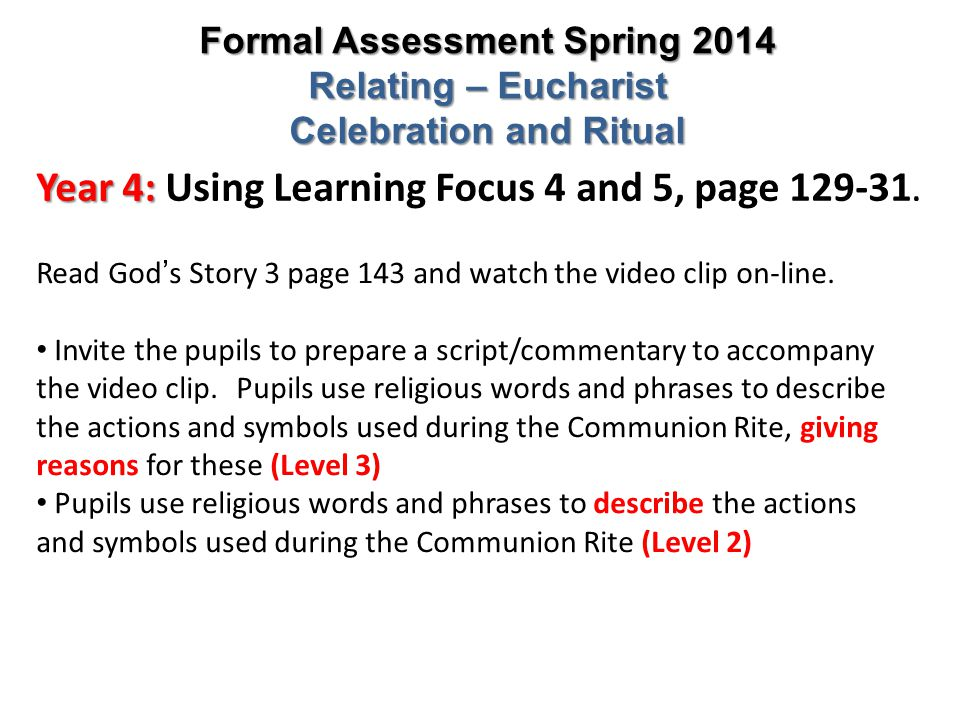 Year 4: Year 4: Using Learning Focus 4 and 5, page 129-31. Formal Assessment Spring 2014 Relating – Eucharist Celebration and Ritual Read God ' s Stor