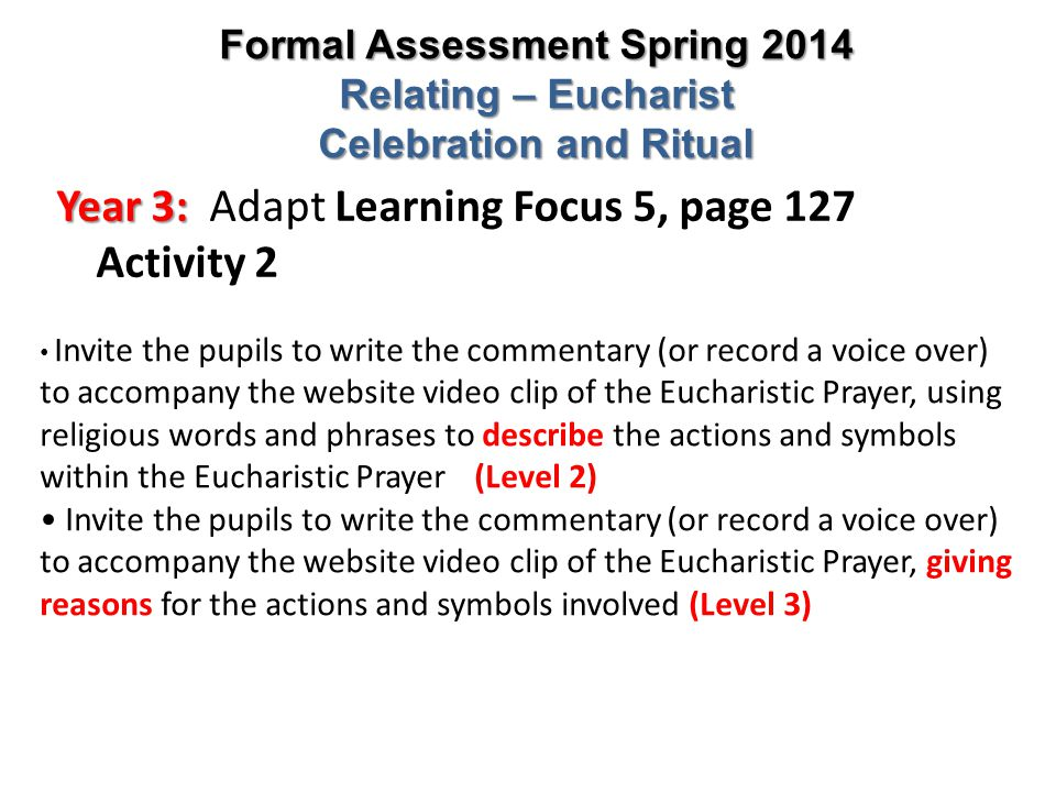 Year 3: Year 3: Adapt Learning Focus 5, page 127 Activity 2 Formal Assessment Spring 2014 Relating – Eucharist Celebration and Ritual Invite the pupil