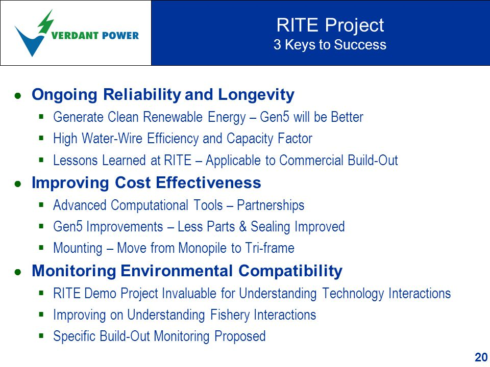 RITE Project 3 Keys to Success ● Ongoing Reliability and Longevity  Generate Clean Renewable Energy – Gen5 will be Better  High Water-Wire Efficiency and Capacity Factor  Lessons Learned at RITE – Applicable to Commercial Build-Out ● Improving Cost Effectiveness  Advanced Computational Tools – Partnerships  Gen5 Improvements – Less Parts & Sealing Improved  Mounting – Move from Monopile to Tri-frame ● Monitoring Environmental Compatibility  RITE Demo Project Invaluable for Understanding Technology Interactions  Improving on Understanding Fishery Interactions  Specific Build-Out Monitoring Proposed 20