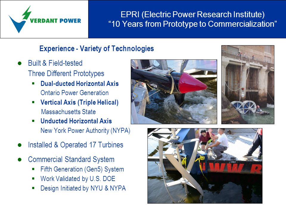 EPRI (Electric Power Research Institute) 10 Years from Prototype to Commercialization Experience - Variety of Technologies Built & Field-tested Three Different Prototypes  Dual-ducted Horizontal Axis Ontario Power Generation  Vertical Axis (Triple Helical) Massachusetts State  Unducted Horizontal Axis New York Power Authority (NYPA) Installed & Operated 17 Turbines Commercial Standard System  Fifth Generation (Gen5) System  Work Validated by U.S.