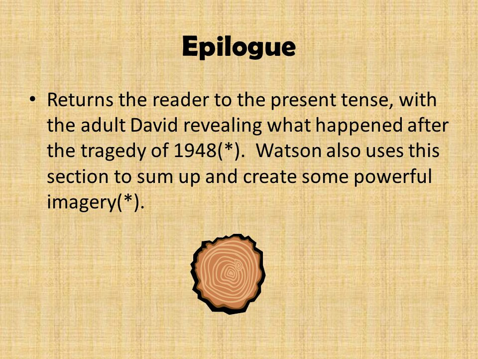 Epilogue Returns the reader to the present tense, with the adult David revealing what happened after the tragedy of 1948(*). Watson also uses this sec