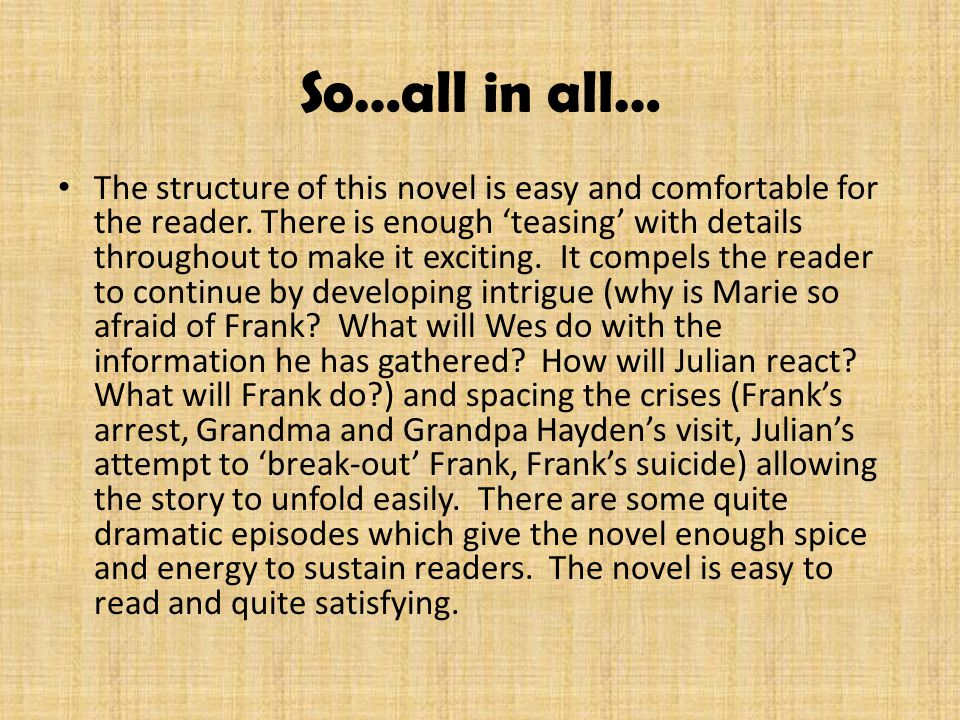 So…all in all… The structure of this novel is easy and comfortable for the reader. There is enough 'teasing' with details throughout to make it exciti