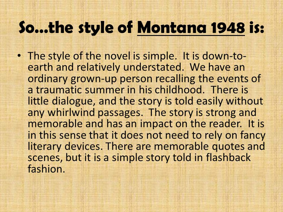 So…the style of Montana 1948 is: The style of the novel is simple. It is down-to- earth and relatively understated. We have an ordinary grown-up perso