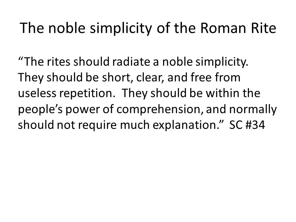 "The noble simplicity of the Roman Rite ""The rites should radiate a noble simplicity. They should be short, clear, and free from useless repetition. Th"