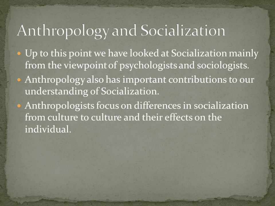 Up to this point we have looked at Socialization mainly from the viewpoint of psychologists and sociologists.