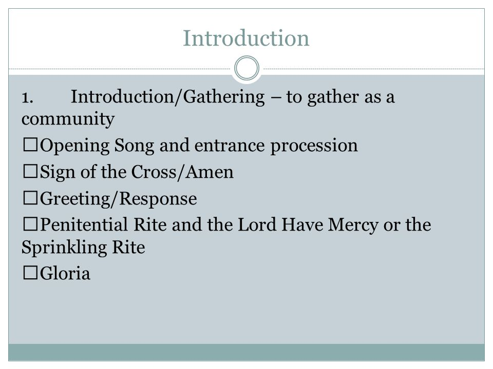 Introduction 1.Introduction/Gathering – to gather as a community  Opening Song and entrance procession  Sign of the Cross/Amen  Greeting/Response  Penitential Rite and the Lord Have Mercy or the Sprinkling Rite  Gloria