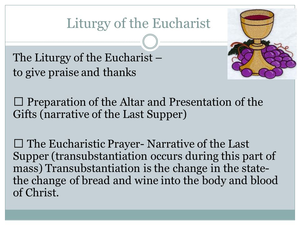 Liturgy of the Eucharist The Liturgy of the Eucharist – to give praise and thanks  Preparation of the Altar and Presentation of the Gifts (narrative of the Last Supper)  The Eucharistic Prayer- Narrative of the Last Supper (transubstantiation occurs during this part of mass) Transubstantiation is the change in the state- the change of bread and wine into the body and blood of Christ.