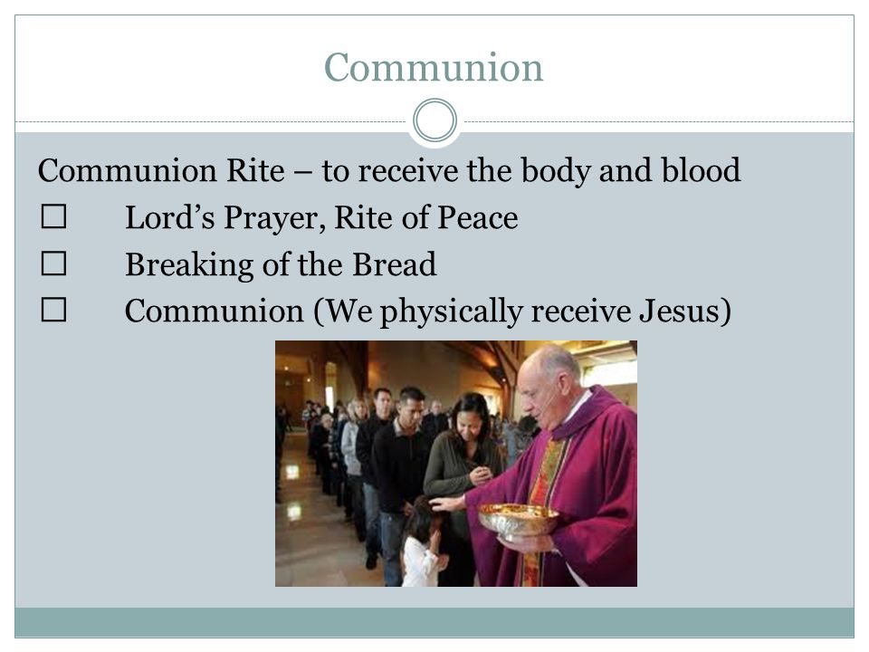 Communion Communion Rite – to receive the body and blood  Lord's Prayer, Rite of Peace  Breaking of the Bread  Communion (We physically receive Jesus)