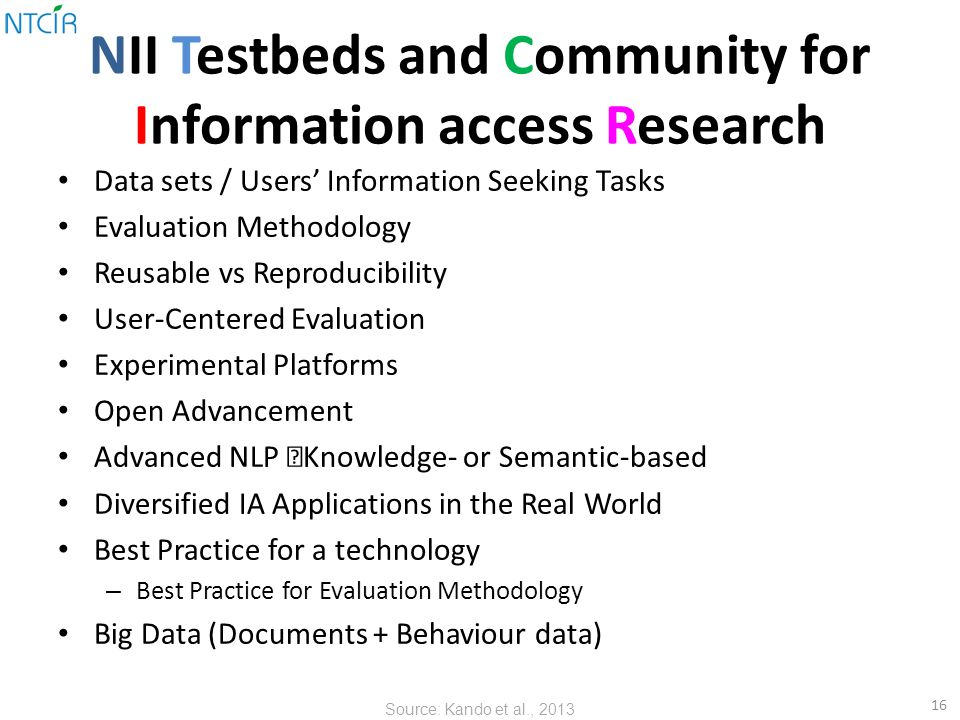 NII Testbeds and Community for Information access Research Data sets / Users' Information Seeking Tasks Evaluation Methodology Reusable vs Reproducibility User-Centered Evaluation Experimental Platforms Open Advancement Advanced NLP  Knowledge- or Semantic-based Diversified IA Applications in the Real World Best Practice for a technology – Best Practice for Evaluation Methodology Big Data (Documents + Behaviour data) 16 Source: Kando et al., 2013