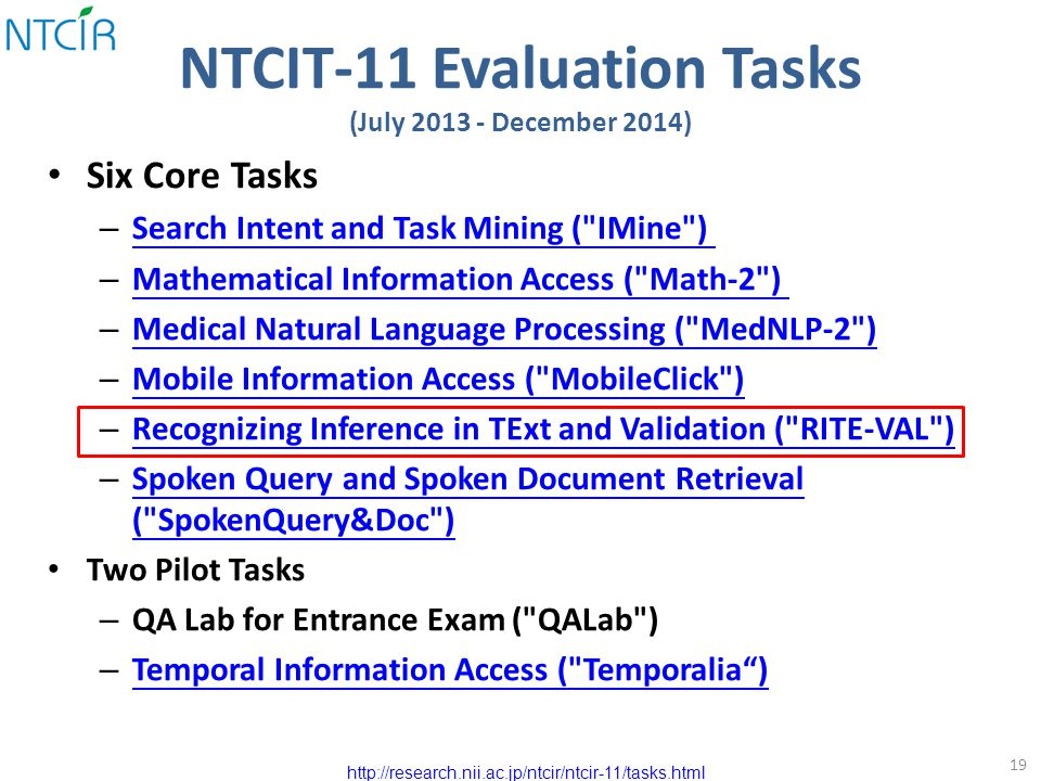 NTCIT-11 Evaluation Tasks (July 2013 - December 2014) Six Core Tasks – Search Intent and Task Mining ( IMine ) Search Intent and Task Mining ( IMine ) – Mathematical Information Access ( Math-2 ) Mathematical Information Access ( Math-2 ) – Medical Natural Language Processing ( MedNLP-2 ) Medical Natural Language Processing ( MedNLP-2 ) – Mobile Information Access ( MobileClick ) Mobile Information Access ( MobileClick ) – Recognizing Inference in TExt and Validation ( RITE-VAL ) Recognizing Inference in TExt and Validation ( RITE-VAL ) – Spoken Query and Spoken Document Retrieval ( SpokenQuery&Doc ) Spoken Query and Spoken Document Retrieval ( SpokenQuery&Doc ) Two Pilot Tasks – QA Lab for Entrance Exam ( QALab ) – Temporal Information Access ( Temporalia ) Temporal Information Access ( Temporalia ) 19 http://research.nii.ac.jp/ntcir/ntcir-11/tasks.html