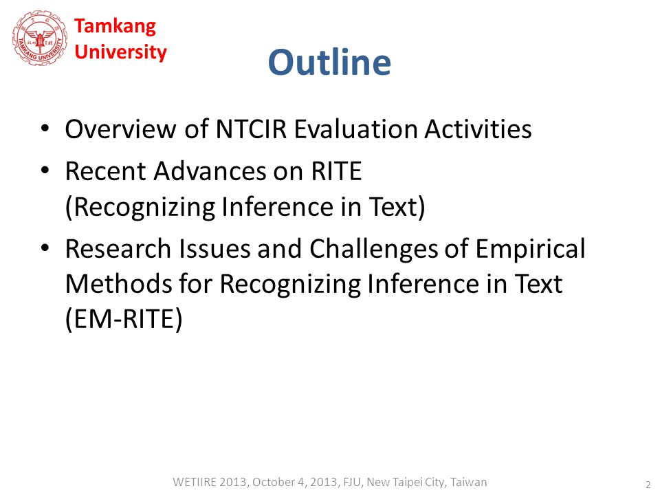 Outline Overview of NTCIR Evaluation Activities Recent Advances on RITE (Recognizing Inference in Text) Research Issues and Challenges of Empirical Methods for Recognizing Inference in Text (EM-RITE) 2 Tamkang University WETIIRE 2013, October 4, 2013, FJU, New Taipei City, Taiwan