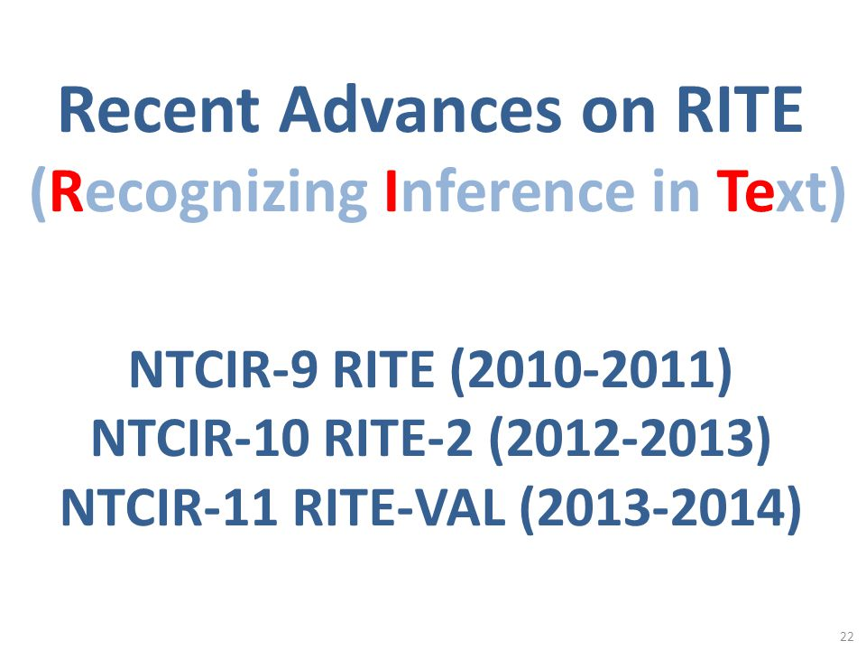 22 Recent Advances on RITE (Recognizing Inference in Text) NTCIR-9 RITE (2010-2011) NTCIR-10 RITE-2 (2012-2013) NTCIR-11 RITE-VAL (2013-2014)