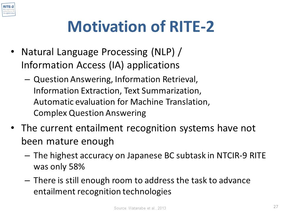 Motivation of RITE-2 Natural Language Processing (NLP) / Information Access (IA) applications – Question Answering, Information Retrieval, Information Extraction, Text Summarization, Automatic evaluation for Machine Translation, Complex Question Answering The current entailment recognition systems have not been mature enough – The highest accuracy on Japanese BC subtask in NTCIR-9 RITE was only 58% – There is still enough room to address the task to advance entailment recognition technologies 27 Source: Watanabe et al., 2013