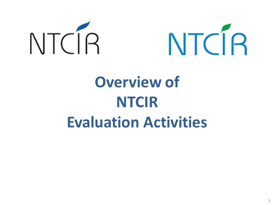 NTCIR NII Testbeds and Community for Information access Research 4 http://research.nii.ac.jp/ntcir/index-en.html