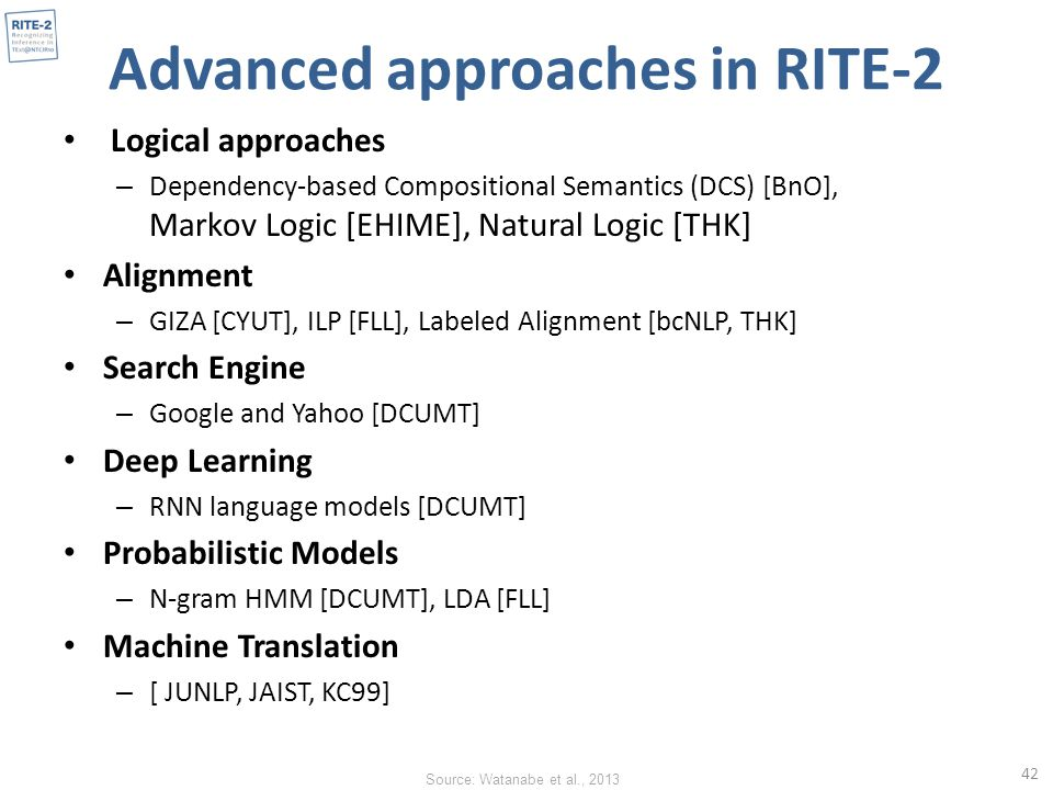 Advanced approaches in RITE-2 Logical approaches – Dependency-based Compositional Semantics (DCS) [BnO], Markov Logic [EHIME], Natural Logic [THK] Alignment – GIZA [CYUT], ILP [FLL], Labeled Alignment [bcNLP, THK] Search Engine – Google and Yahoo [DCUMT] Deep Learning – RNN language models [DCUMT] Probabilistic Models – N-gram HMM [DCUMT], LDA [FLL] Machine Translation – [ JUNLP, JAIST, KC99] 42 Source: Watanabe et al., 2013