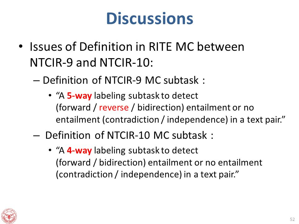 Discussions Issues of Definition in RITE MC between NTCIR-9 and NTCIR-10: – Definition of NTCIR-9 MC subtask : A 5-way labeling subtask to detect (forward / reverse / bidirection) entailment or no entailment (contradiction / independence) in a text pair. – Definition of NTCIR-10 MC subtask : A 4-way labeling subtask to detect (forward / bidirection) entailment or no entailment (contradiction / independence) in a text pair. 52