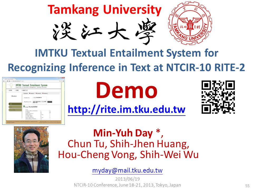 IMTKU Textual Entailment System for Recognizing Inference in Text at NTCIR-10 RITE-2 Demo Min-Yuh Day *, Chun Tu, Shih-Jhen Huang, Hou-Cheng Vong, Shih-Wei Wu http://rite.im.tku.edu.tw Tamkang University myday@mail.tku.edu.tw 2013/06/19 NTCIR-10 Conference, June 18-21, 2013, Tokyo, Japan 55