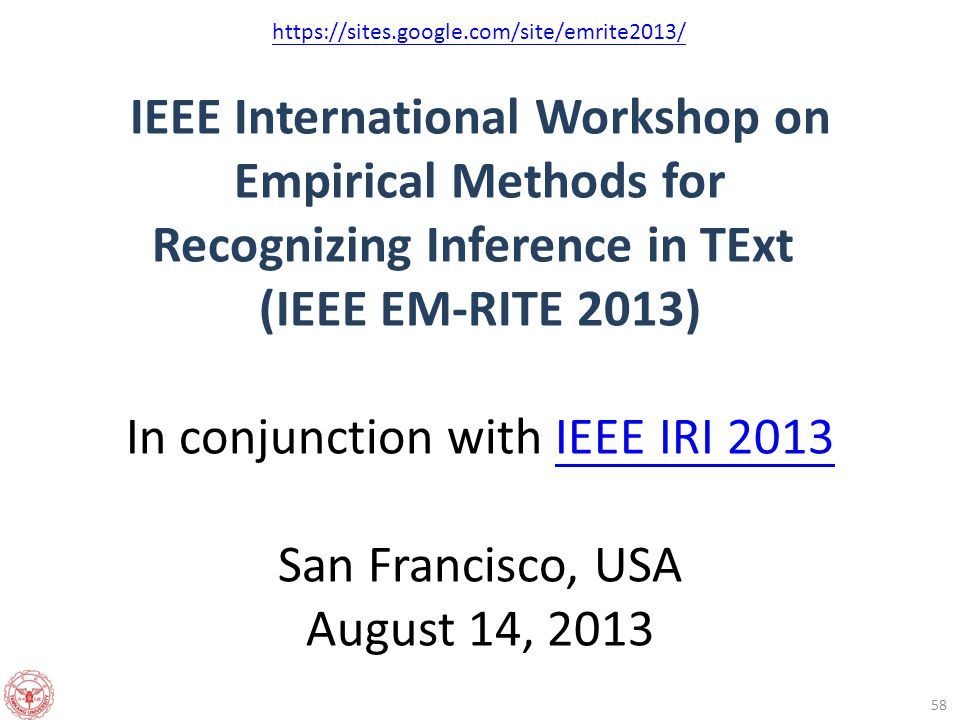 IEEE International Workshop on Empirical Methods for Recognizing Inference in TExt (IEEE EM-RITE 2013) In conjunction with IEEE IRI 2013 San Francisco, USA August 14, 2013IEEE IRI 2013 58 https://sites.google.com/site/emrite2013/