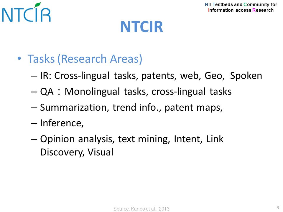 Tasks (Research Areas) – IR: Cross-lingual tasks, patents, web, Geo, Spoken – QA : Monolingual tasks, cross-lingual tasks – Summarization, trend info., patent maps, – Inference, – Opinion analysis, text mining, Intent, Link Discovery, Visual 9 NTCIR NII Testbeds and Community for Information access Research Source: Kando et al., 2013