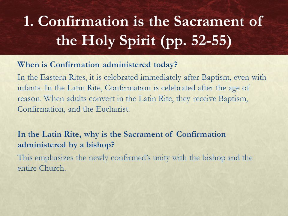 When is Confirmation administered today? In the Eastern Rites, it is celebrated immediately after Baptism, even with infants. In the Latin Rite, Confi