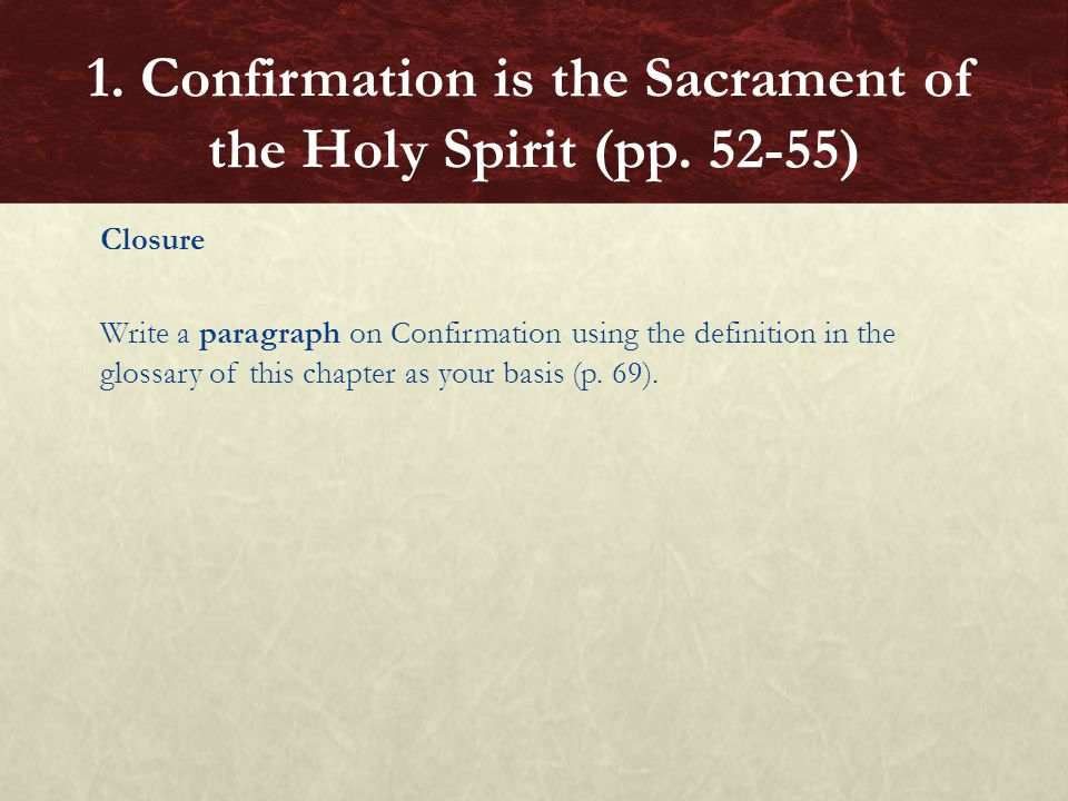 Closure Write a paragraph on Confirmation using the definition in the glossary of this chapter as your basis (p. 69). 1. Confirmation is the Sacrament