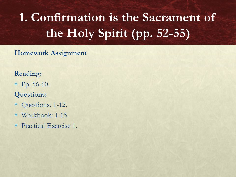 Homework Assignment Reading:  Pp. 56-60. Questions:  Questions: 1-12.  Workbook: 1-15.  Practical Exercise 1. 1. Confirmation is the Sacrament of