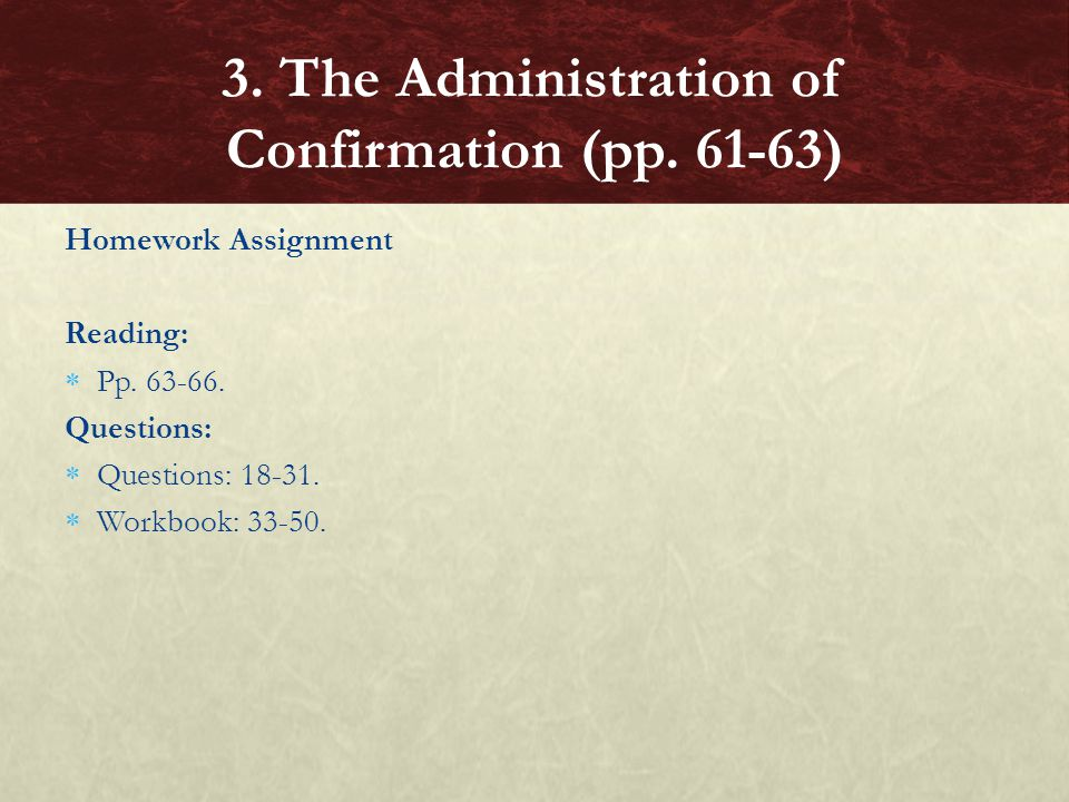 Homework Assignment Reading:  Pp. 63-66. Questions:  Questions: 18-31.  Workbook: 33-50. 3. The Administration of Confirmation (pp. 61-63)