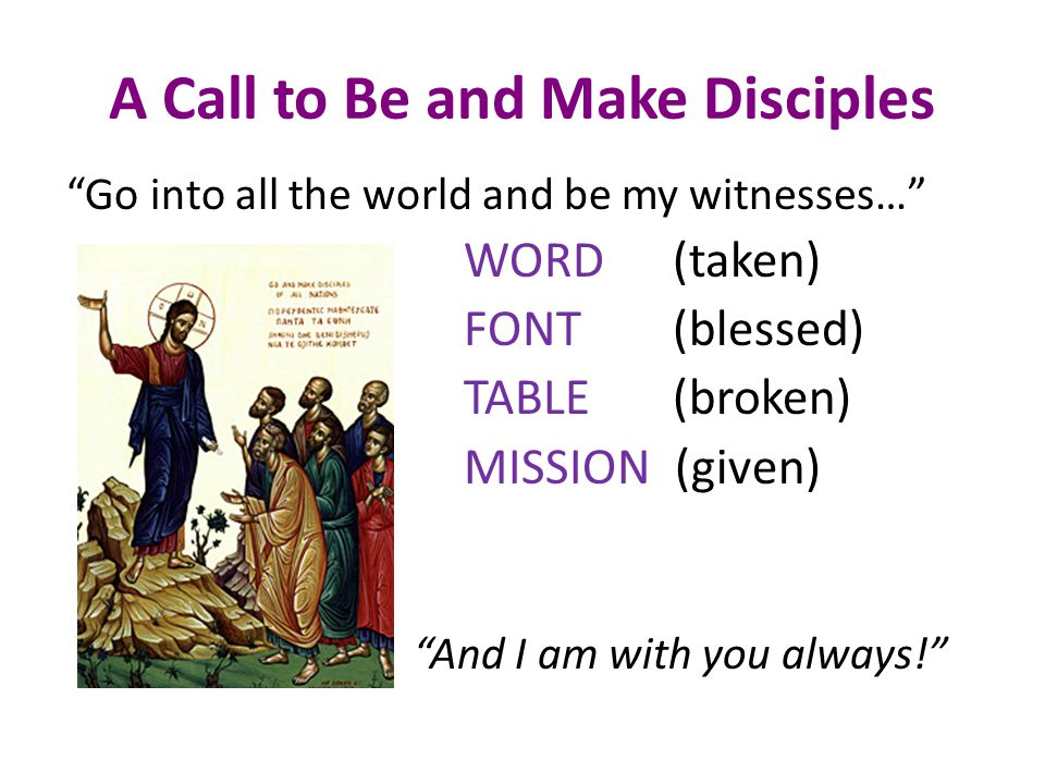 A Call to Be and Make Disciples Go into all the world and be my witnesses… WORD (taken) FONT (blessed) TABLE (broken) MISSION (given) And I am with you always!