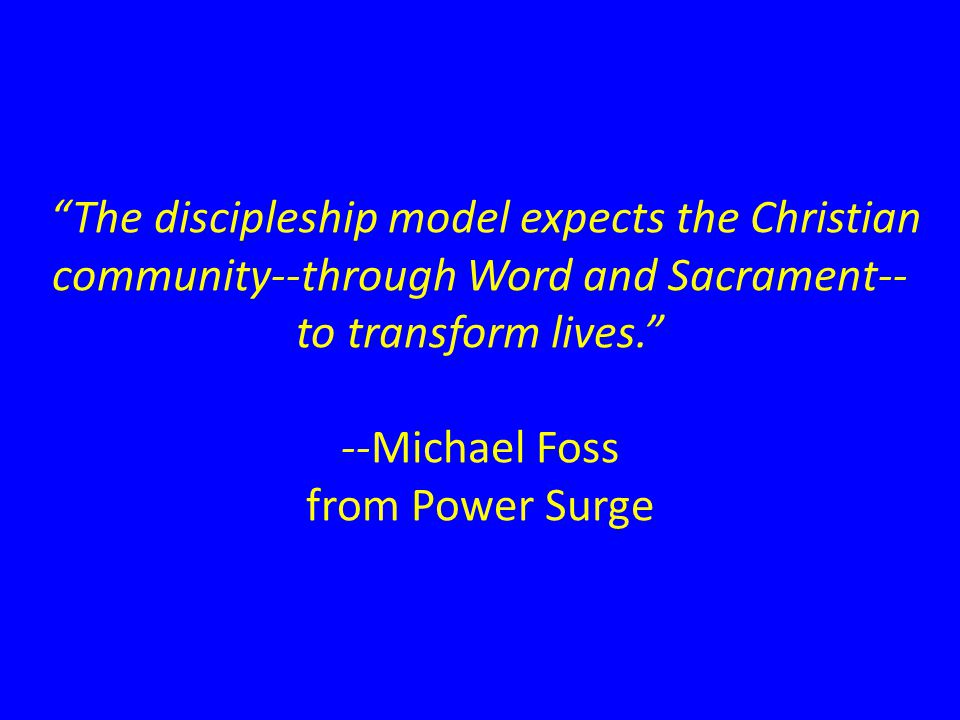 The discipleship model expects the Christian community--through Word and Sacrament-- to transform lives. --Michael Foss from Power Surge